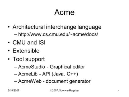 1 5/18/2007ã 2007, Spencer Rugaber Acme Architectural interchange language –http://www.cs.cmu.edu/~acme/docs/ CMU and ISI Extensible Tool support –AcmeStudio.