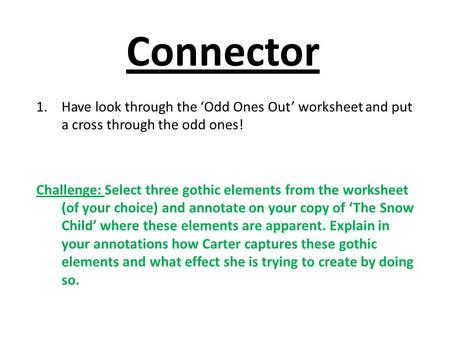 Connector 1.Have look through the 'Odd Ones Out' worksheet and put a cross through the odd ones! Challenge: Select three gothic elements from the worksheet.