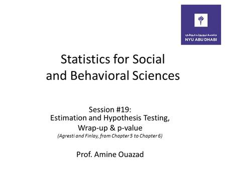 Statistics for Social and Behavioral Sciences Session #19: Estimation and Hypothesis Testing, Wrap-up & p-value (Agresti and Finlay, from Chapter 5 to.