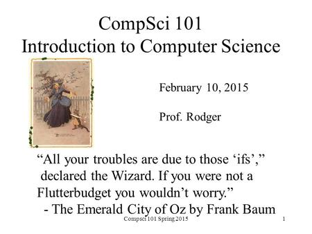 "CompSci 101 Introduction to Computer Science February 10, 2015 Prof. Rodger ""All your troubles are due to those 'ifs',"" declared the Wizard. If you were."