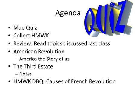 Agenda Map Quiz Collect HMWK Review: Read topics discussed last class American Revolution – America the Story of us The Third Estate – Notes HMWK DBQ:
