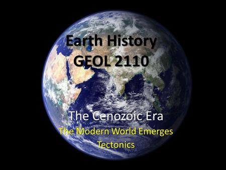 Earth History GEOL 2110 The Cenozoic Era The Modern World Emerges Tectonics.