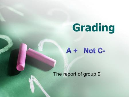 Grading The report of group 9. Making the Grades summary Students tend to ask for a better grade when they don't get what they want. Many students coming.