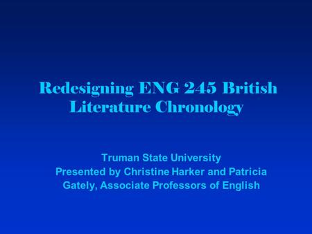 Redesigning ENG 245 British Literature Chronology Truman State University Presented by Christine Harker and Patricia Gately, Associate Professors of English.
