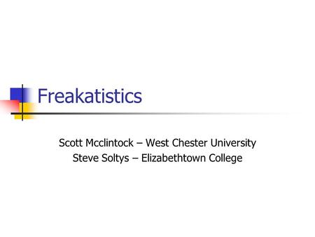 Freakatistics Scott Mcclintock – West Chester University Steve Soltys – Elizabethtown College.