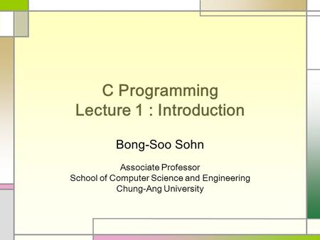 C Programming Lecture 1 : Introduction Bong-Soo Sohn Associate Professor School of Computer Science and Engineering Chung-Ang University.
