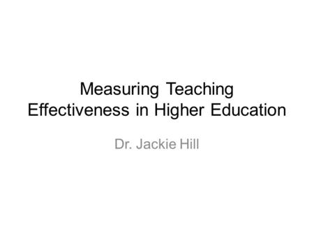 Measuring Teaching Effectiveness in Higher Education Dr. Jackie Hill.
