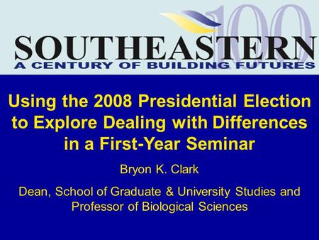 Using the 2008 Presidential Election to Explore Dealing with Differences in a First-Year Seminar Bryon K. Clark Dean, School of Graduate & University Studies.