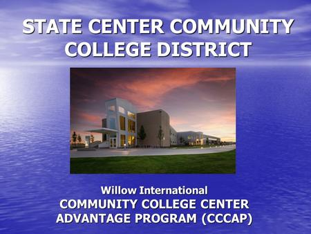 STATE CENTER COMMUNITY COLLEGE DISTRICT Willow International COMMUNITY COLLEGE CENTER ADVANTAGE PROGRAM (CCCAP)