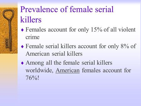 Prevalence of female serial killers  Females account for only 15% of all violent crime  Female serial killers account for only 8% of American serial.
