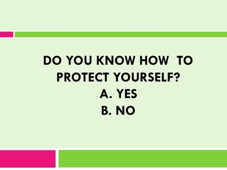 DO YOU KNOW HOW TO PROTECT YOURSELF? A. YES B. NO.