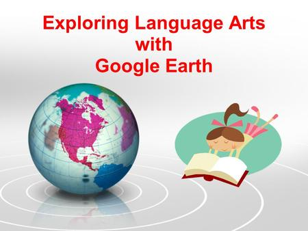 Exploring Language Arts with Google Earth. Why Google Earth for English teachers? Develop student narratives by examining settings Research author's biographies.