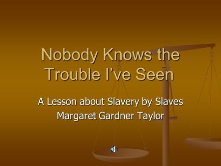 Nobody Knows the Trouble I've Seen A Lesson about Slavery by Slaves Margaret Gardner Taylor.