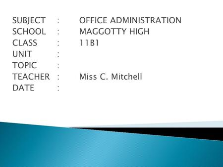 SUBJECT: OFFICE ADMINISTRATION SCHOOL: MAGGOTTY HIGH CLASS : 11B1 UNIT: TOPIC : TEACHER:Miss C. Mitchell DATE:
