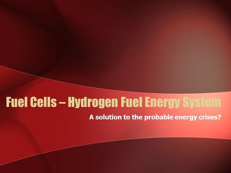 Fuel Cells – Hydrogen Fuel Energy System A solution to the probable energy crises?
