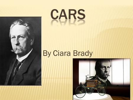 By Ciara Brady.  Karl Benz, invented the 1st car in 1886  Cars did not become widely available until the early 20th century  Cars use engines powered.