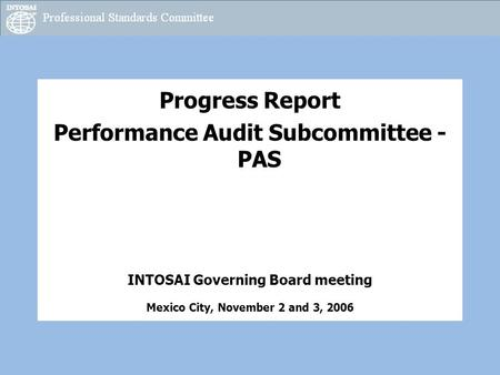 Progress Report Performance Audit Subcommittee - PAS INTOSAI Governing Board meeting Mexico City, November 2 and 3, 2006.