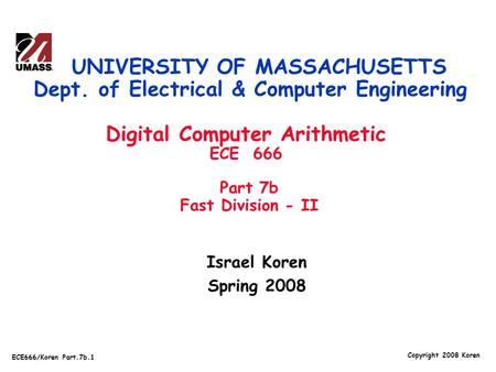 Copyright 2008 Koren ECE666/Koren Part.7b.1 Israel Koren Spring 2008 UNIVERSITY OF MASSACHUSETTS Dept. of Electrical & Computer Engineering Digital Computer.
