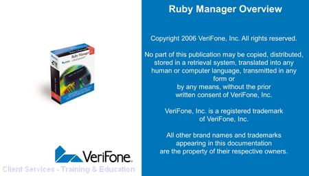 Ruby Manager Overview Copyright 2006 VeriFone, Inc. All rights reserved. No part of this publication may be copied, distributed, stored in a retrieval.