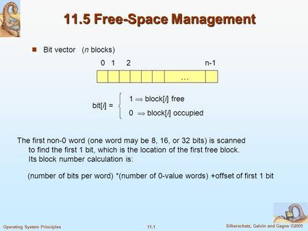 11.1 Silberschatz, Galvin and Gagne ©2005 Operating System Principles 11.5 Free-Space Management Bit vector (n blocks) … 012n-1 bit[i] =  1  block[i]