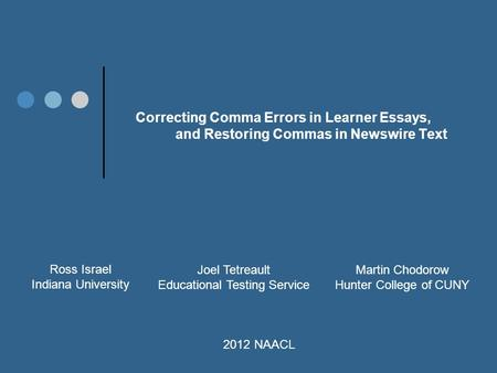 Correcting Comma Errors in Learner Essays, and Restoring Commas in Newswire Text Ross Israel Indiana University Joel Tetreault Educational Testing Service.