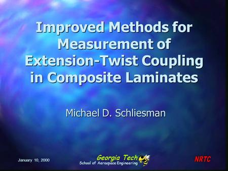 Georgia Tech School of Aerospace Engineering January 10, 2000 Improved Methods for Measurement of Extension-Twist Coupling in Composite Laminates Michael.
