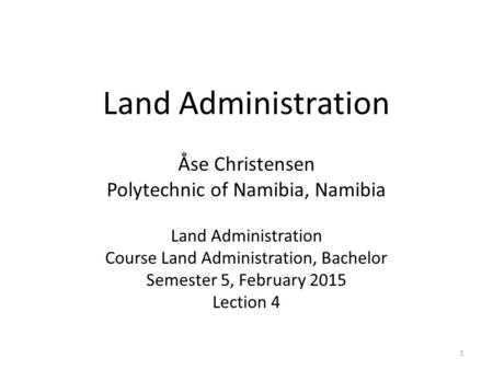 Land Administration Åse Christensen Polytechnic of Namibia, Namibia Land Administration Course Land Administration, Bachelor Semester 5, February 2015.