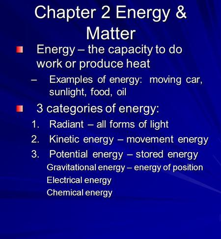 Chapter 2 Energy & Matter Energy – the capacity to do work or produce heat –Examples of energy: moving car, sunlight, food, oil 3 categories of energy: