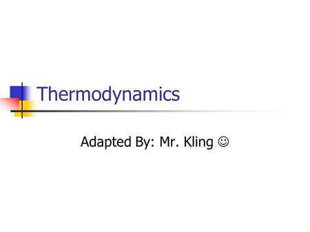 Thermodynamics Adapted By: Mr. Kling .