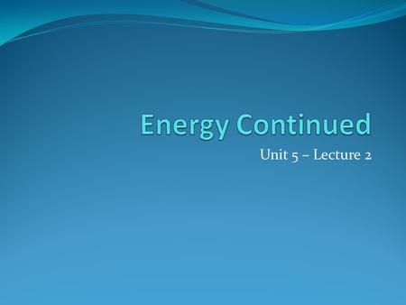 "Unit 5 – Lecture 2. Review: PE & KE Potential Energy – ""stored"" E Kinetic Energy – energy of motion / ""released"" E."