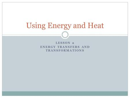 LESSON 2 ENERGY TRANSFERS AND TRANSFORMATIONS Using Energy and Heat.
