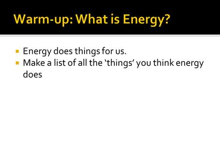  Energy does things for us.  Make a list of all the 'things' you think energy does.