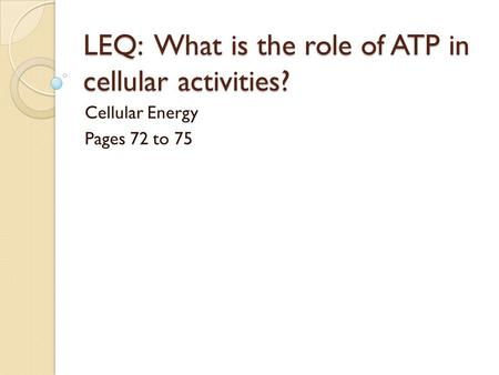 LEQ: What is the role of ATP in cellular activities? Cellular Energy Pages 72 to 75.