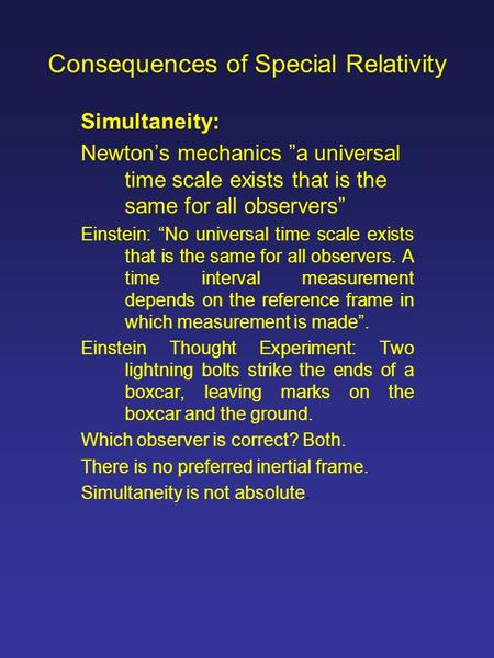 "Consequences of Special Relativity Simultaneity: Newton's mechanics ""a universal time scale exists that is the same for all observers"" Einstein: ""No universal."