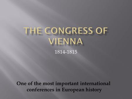 1814-1815 One of the most important international conferences in European history.