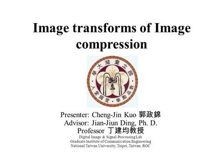 Image transforms of Image compression Presenter: Cheng-Jin Kuo 郭政錦 Advisor: Jian-Jiun Ding, Ph. D. Professor 丁建均教授 Digital Image & Signal Processing Lab.
