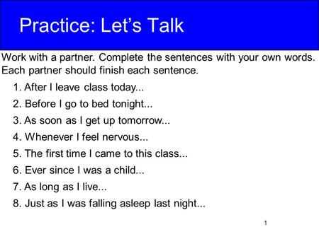 Practice: Let's Talk Work with a partner. Complete the sentences with your own words. Each partner should finish each sentence. After I leave class today...