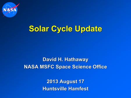 Solar Cycle Update David H. Hathaway NASA MSFC Space Science Office 2013 August 17 Huntsville Hamfest.