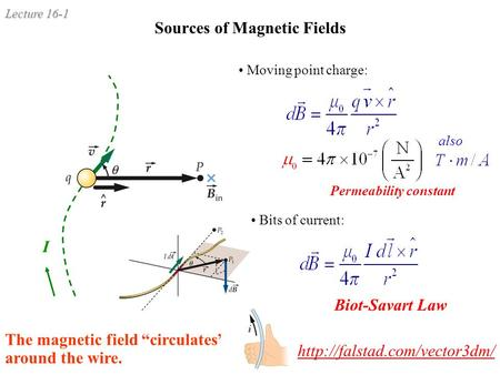 "Lecture 16-1 Sources of Magnetic Fields Permeability constant Moving point charge: Bits of current: I Biot-Savart Law also The magnetic field ""circulates"""