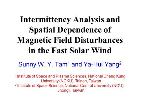 Intermittency Analysis and Spatial Dependence of Magnetic Field Disturbances in the Fast Solar Wind Sunny W. Y. Tam 1 and Ya-Hui Yang 2 1 Institute of.