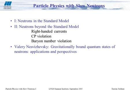 Particle Physics with Slow Neutrons ILNGS Summer Institute, September 2005Torsten Soldner Particle Physics with Slow Neutrons I: Neutrons in the Standard.