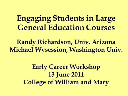 Engaging Students in Large General Education Courses Randy Richardson, Univ. Arizona Michael Wysession, Washington Univ. Early Career Workshop 13 June.