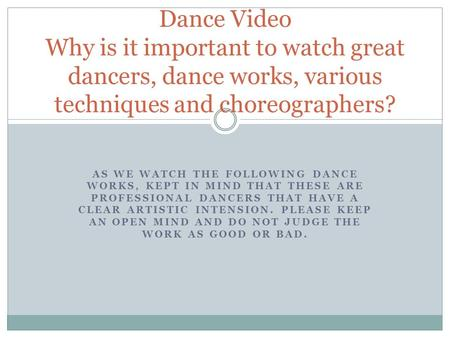 AS WE WATCH THE FOLLOWING DANCE WORKS, KEPT IN MIND THAT THESE ARE PROFESSIONAL DANCERS THAT HAVE A CLEAR ARTISTIC INTENSION. PLEASE KEEP AN OPEN MIND.