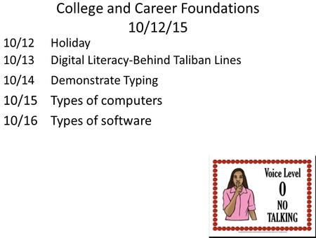 College and Career Foundations 10/12/15 10/12Holiday 10/13Digital Literacy-Behind Taliban Lines 10/14Demonstrate Typing 10/15 Types of computers 10/16.
