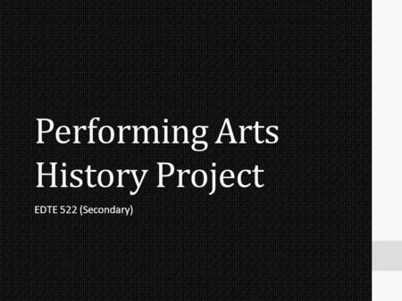 Performing Arts History Project EDTE 522 (Secondary)