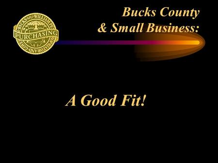 Bucks County & Small Business: A Good Fit!. Bucks County Government Employs over 2,300 people in Bucks County Purchases in excess of $40 million annually.
