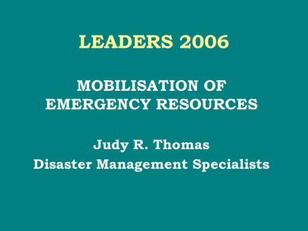 LEADERS 2006 MOBILISATION OF EMERGENCY RESOURCES Judy R. Thomas Disaster Management Specialists.