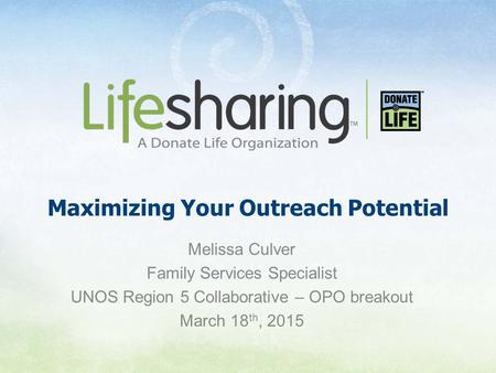 Maximizing Your Outreach Potential Melissa Culver Family Services Specialist UNOS Region 5 Collaborative – OPO breakout March 18 th, 2015.