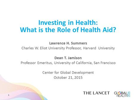 Investing in Health: What is the Role of Health Aid? Lawrence H. Summers Charles W. Eliot University Professor, Harvard University Dean T. Jamison Professor.