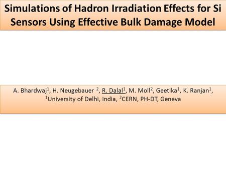 Simulations of Hadron Irradiation Effects for Si Sensors Using Effective Bulk Damage Model A. Bhardwaj 1, H. Neugebauer 2, R. Dalal 1, M. Moll 2, Geetika.